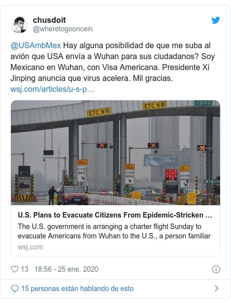 Publicación de Twitter por @wheretogooncein: @USAmbMex Hay alguna posibilidad de que me suba al avión que USA envía a Wuhan para sus ciudadanos? Soy Mexicano en Wuhan, con Visa Americana. Presidente Xi Jinping anuncia que virus acelera. Mil gracias.