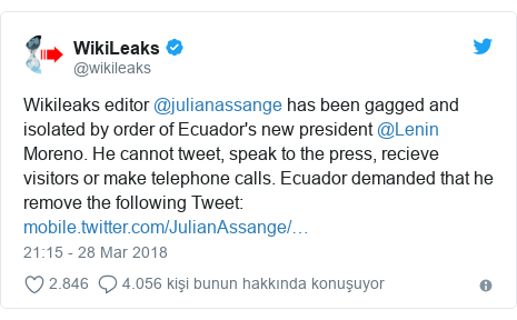 @wikileaks tarafından yapılan Twitter paylaşımı: Wikileaks editor @julianassange has been gagged and isolated by order of Ecuador's new president @Lenin Moreno. He cannot tweet, speak to the press, recieve visitors or make telephone calls. Ecuador demanded that he remove the following Tweet