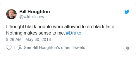 Twitter post by @wildbillcrew: I thought black people were allowed to do black face. Nothing makes sense to me. #Drake