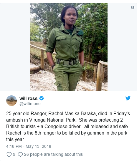 Twitter post by @willintune: 25 year old Ranger, Rachel Masika Baraka, died in Friday's ambush in Virunga National Park.  She was protecting 2 British tourists + a Congolese driver - all released and safe.  Rachel is the 8th ranger to be killed by gunmen in the park this year.