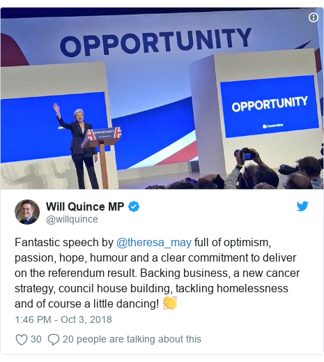 Twitter post by @willquince: Fantastic speech by @theresa_may full of optimism, passion, hope, humour and a clear commitment to deliver on the referendum result. Backing business, a new cancer strategy, council house building, tackling homelessness and of course a little dancing! 👏