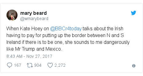 Twitter post by @wmarybeard: When Kate Hoey on @BBCr4today talks about the Irish having to pay for putting up the border between N and S Ireland if there is to be one, she sounds to me dangerously like Mr Trump and Mexico.