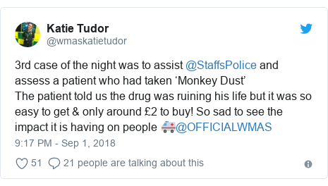 Twitter post by @wmaskatietudor: 3rd case of the night was to assist @StaffsPolice and assess a patient who had taken 'Monkey Dust' The patient told us the drug was ruining his life but it was so easy to get & only around £2 to buy! So sad to see the impact it is having on people 🚑@OFFICIALWMAS