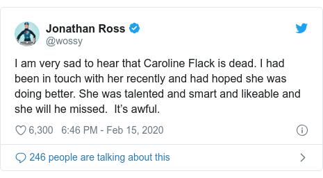 Twitter post by @wossy: I am very sad to hear that Caroline Flack is dead. I had been in touch with her recently and had hoped she was doing better. She was talented and smart and likeable and she will he missed.  It's awful.