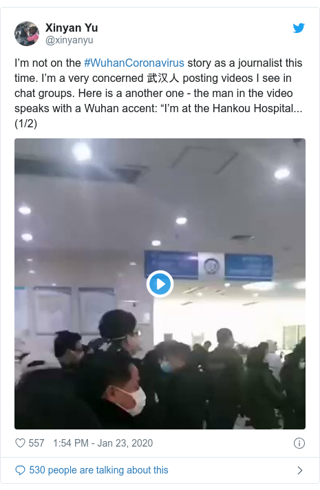 """Twitter post by @xinyanyu: I'm not on the #WuhanCoronavirus story as a journalist this time. I'm a very concerned 武汉人 posting videos I see in chat groups. Here is a another one - the man in the video speaks with a Wuhan accent  """"I'm at the Hankou Hospital... (1/2)"""