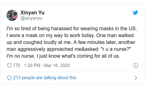 "Twitter post by @xinyanyu: I'm so tired of being harassed for wearing masks in the US. I wore a mask on my way to work today. One man walked up and coughed loudly at me. A few minutes later, another man aggressively approached me&asked  ""r u a nurse?"" I'm no nurse. I just know what's coming for all of us."