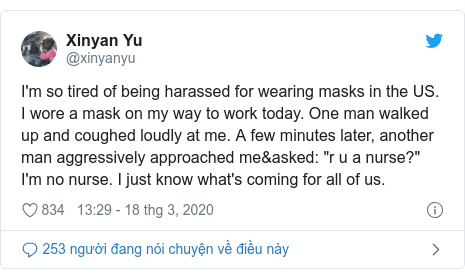 "Twitter bởi @xinyanyu: I'm so tired of being harassed for wearing masks in the US. I wore a mask on my way to work today. One man walked up and coughed loudly at me. A few minutes later, another man aggressively approached me&asked  ""r u a nurse?"" I'm no nurse. I just know what's coming for all of us."