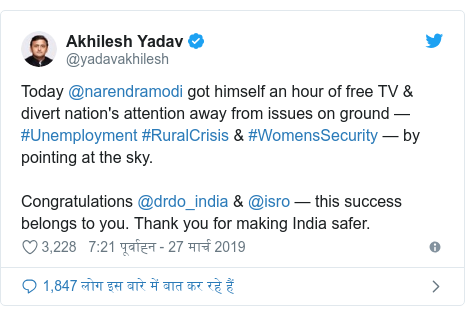 ट्विटर पोस्ट @yadavakhilesh: Today @narendramodi got himself an hour of free TV & divert nation's attention away from issues on ground — #Unemployment #RuralCrisis & #WomensSecurity —by pointing at the sky.Congratulations @drdo_india & @isro — this success belongs to you. Thank you for making India safer.