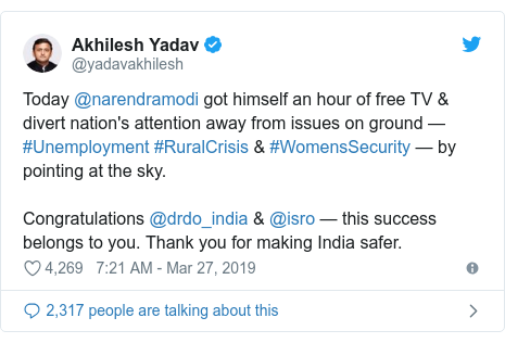 Twitter post by @yadavakhilesh: Today @narendramodi got himself an hour of free TV & divert nation's attention away from issues on ground — #Unemployment #RuralCrisis & #WomensSecurity — by pointing at the sky.Congratulations @drdo_india & @isro — this success belongs to you. Thank you for making India safer.