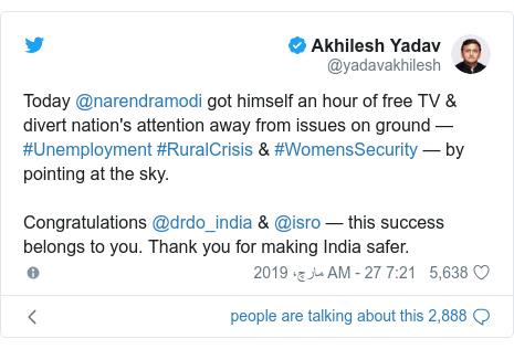 ٹوئٹر پوسٹس @yadavakhilesh کے حساب سے: Today @narendramodi got himself an hour of free TV & divert nation's attention away from issues on ground — #Unemployment #RuralCrisis & #WomensSecurity —by pointing at the sky.Congratulations @drdo_india & @isro — this success belongs to you. Thank you for making India safer.