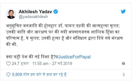 ट्विटर पोस्ट @yadavakhilesh: अनुसूचित जनजाति की होनहार डॉ. पायल तड़वी की आत्महत्या मूलत  उनकी जाति और आरक्षण पर की गयी अपमानजनक शाब्दिक हिंसा का परिणाम है. ये मूलत  उनकी हत्या है और संविधान द्वारा दिये गये संरक्षण की भी.क्या यही देश की नई दिशा है?#JusticeForPayal