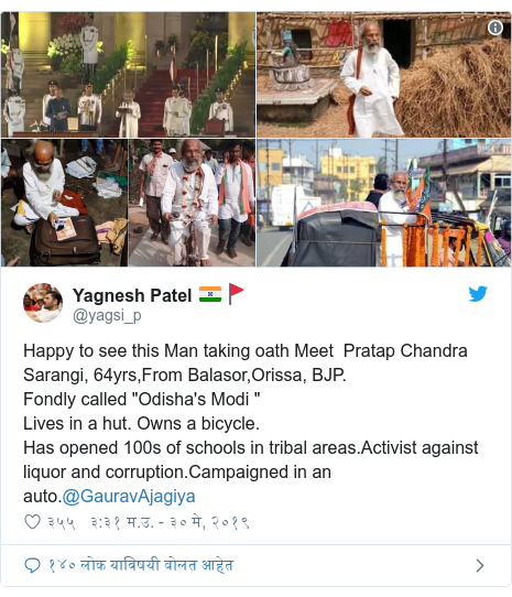 "Twitter post by @yagsi_p: Happy to see this Man taking oath Meet  Pratap Chandra Sarangi, 64yrs,From Balasor,Orissa, BJP.Fondly called ""Odisha's Modi ""Lives in a hut. Owns a bicycle. Has opened 100s of schools in tribal areas.Activist against liquor and corruption.Campaigned in an auto.@GauravAjagiya"