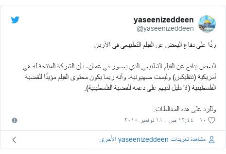 تويتر رسالة بعث بها @yaseenizeddeen: ردًا على دفاع البعض عن الفيلم التطبيعي في الأردنالبعض يدافع عن الفيلم التطبيعي الذي يصور في عمان، بأن الشركة المنتجة له هي أمريكية (نتفليكس) وليست صهيونية، وأنه ربما يكون محتوى الفيلم مؤيدًا للقضية الفلسطينية (لا دليل لديهم على دعمه للقضية الفلسطينية).وللرد على هذه المغالطات
