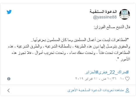 """تويتر رسالة بعث بها @yassiine88: قال الشيخ صالح الفوزان  """"المظاهرات ليست من أعمال المسلمين وما كان المسلمون يعرفونَها..والحقوق يتوصل إلها دون هذه الطريقة ، بالمطالبة الشرعية ، والطرق الشرعية ، هذه المظاهرات تحدث فتناً ، وتحدث سفك دماء ، وتحدث تخريب أموال ، فلا تجوز هذه الأمور """". #حراك_22_فيفري#الجزاير"""