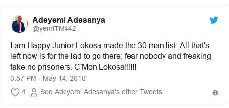 Twitter post by @yemiTM442: I am Happy Junior Lokosa made the 30 man list. All that's left now is for the lad to go there; fear nobody and freaking take no prisoners. C'Mon Lokosa!!!!!!