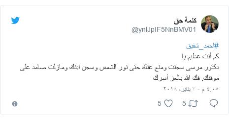 تويتر رسالة بعث بها @ynlJpIF5NnBMV01: #احمد_شفيقكم أنت عظيم يا دكتور مرسى سجنت ومنع عنك حتى نور الشمس وسجن ابنك ومازلت صامد على موقفك. فك الله بالعز أسرك