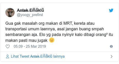 Twitter pesan oleh @yoogy_prefirst: Gua gak masalah org makan di MRT, kereta atau transportasi umum laennya, asal jangan buang smpah sembarangan aja. Elo yg pada nyinyir kalo dibagi orang² itu makan pasti mau jugak 😑