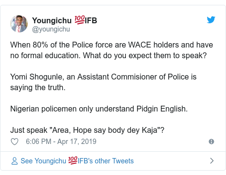 """Twitter post by @youngichu: When 80% of the Police force are WACE holders and have no formal education. What do you expect them to speak?Yomi Shogunle, an Assistant Commisioner of Police is saying the truth. Nigerian policemen only understand Pidgin English. Just speak """"Area, Hope say body dey Kaja""""?"""