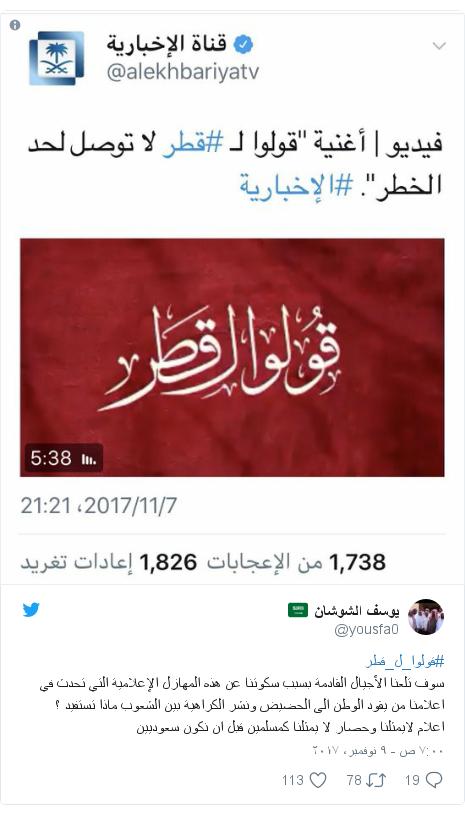 تويتر رسالة بعث بها @yousfa0: #قولوا_ل_قطر سوف تلعنا الأجيال القادمة بسبب سكوتنا عن هذه المهازل الإعلامية التي تحدث في اعلامنا من يقود الوطن الى الحضيض ونشر الكراهية بين الشعوب ماذا تستفيد ؟ اعلام لايمثلنا وحصار لا يمثلنا كمسلمين قبل ان نكون سعوديين