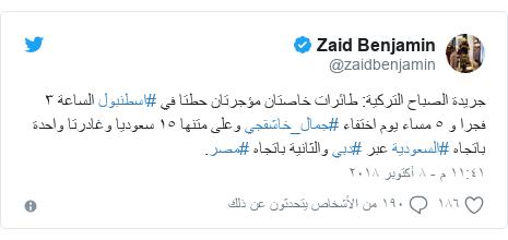 تويتر رسالة بعث بها @zaidbenjamin: جريدة الصباح التركية  طائرات خاصتان مؤجرتان حطتا في #اسطنبول الساعة ٣ فجرا و ٥ مساء يوم اختفاء #جمال_خاشقجي وعلى متنها ١٥ سعوديا وغادرتا واحدة باتجاه #السعودية عبر #دبي والثانية باتجاه #مصر.