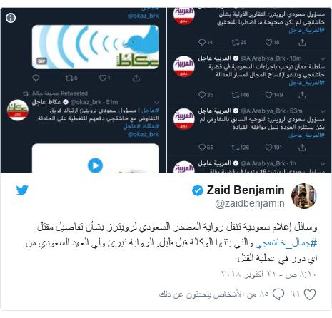 تويتر رسالة بعث بها @zaidbenjamin: وسائل إعلام سعودية تنقل رواية المصدر السعودي لرويترز بشأن تفاصيل مقتل #جمال_خاشقجي والتي بثتها الوكالة قبل قليل. الرواية تبرئ ولي العهد السعودي من اي دور في عملية القتل.