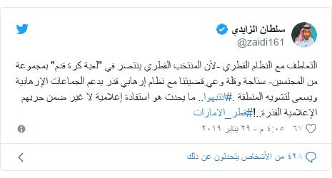 """تويتر رسالة بعث بها @zaidi161: التعاطف مع النظام القطري -لأن المنتخب القطري ينتصر في """"لعبة كرة قدم"""" بمجموعة من المجنسين- سذاجة وقلة وعي.قضيتنا مع نظام إرهابي قذر يدعم الجماعات الإرهابية ويسعى لتشويه المنطقة .#انتبهوا.. ما يحدث هو استفادة إعلامية لا غير ضمن حربهم الإعلامية القذرة..!#قطر_الامارات"""