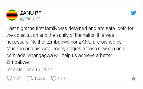 Twitter post by @zanu_pf: Last night the first family was detained and are safe, both for the constitution and the sanity of the nation this was necessary. Neither Zimbabwe nor ZANU are owned by Mugabe and his wife. Today begins a fresh new era and comrade Mnangagwa will help us achieve a better Zimbabwe.