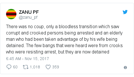 Twitter post by @zanu_pf: There was no coup, only a bloodless transition which saw corrupt and crooked persons being arrested and an elderly man who had been taken advantage of by his wife being detained. The few bangs that were heard were from crooks who were resisting arrest, but they are now detained