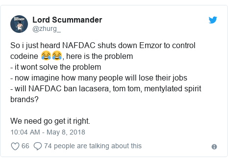 Twitter post by @zhurg_: So i just heard NAFDAC shuts down Emzor to control codeine 😂😂, here is the problem- it wont solve the problem- now imagine how many people will lose their jobs- will NAFDAC ban lacasera, tom tom, mentylated spirit brands? We need go get it right.