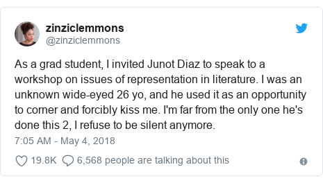 Twitter post by @zinziclemmons: As a grad student, I invited Junot Diaz to speak to a workshop on issues of representation in literature. I was an unknown wide-eyed 26 yo, and he used it as an opportunity to corner and forcibly kiss me. I'm far from the only one he's done this 2, I refuse to be silent anymore.