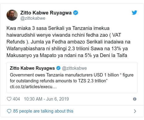 Ujumbe wa Twitter wa @zittokabwe: Kwa miaka 3 sasa Serikali ya Tanzania imekua haiwarudishii wenye viwanda nchini fedha zao ( VAT Refunds ). Jumla ya Fedha ambazo Serikali inadaiwa na Wafanyabiashara ni shilingi 2.3 trilioni Sawa na 13% ya Makusanyo ya Mapato ya ndani na 5% ya Deni la Taifa