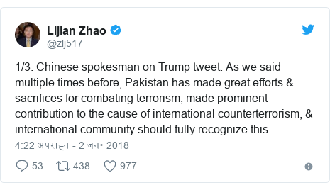 ट्विटर पोस्ट @zlj517: 1/3. Chinese spokesman on Trump tweet  As we said multiple times before, Pakistan has made great efforts & sacrifices for combating terrorism, made prominent contribution to the cause of international counterterrorism, & international community should fully recognize this.