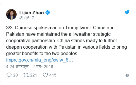 ट्विटर पोस्ट @zlj517: 3/3. Chinese spokesman on Trump tweet  China and Pakistan have maintained the all-weather strategic cooperative partnership. China stands ready to further deepen cooperation with Pakistan in various fields to bring greater benefits to the two peoples.