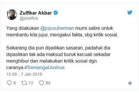 Twitter pesan oleh @zoelfick: Yang dilakukan @jojosuherman murni satire untuk membantu kita jujur, mengakui fakta, sbg kritik sosial. Sekarang dia pun dijadikan sasaran, padahal dia dipastikan tak ada maksud buruk kecuali sekadar menghibur dan melakukan kritik sosial dgn caranya.#SemangatJoshua