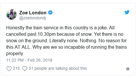 Twitter post by @zoelondondj: Honestly the train service in this country is a joke. All cancelled past 10.30pm because of snow. Yet there is no snow on the ground. Literally none. Nothing. No reason for this AT ALL. Why are we so incapable of running the trains properly