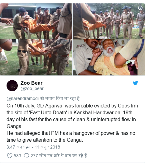 ट्विटर पोस्ट @zoo_bear: On 10th July, GD Agarwal was forcable evicted by Cops frm the site of 'Fast Unto Death' in Kankhal Haridwar on  19th day of his fast for the cause of clean & uninterrupted flow in Ganga.He had alleged that PM has a hangover of power & has no time to give attention to the Ganga.