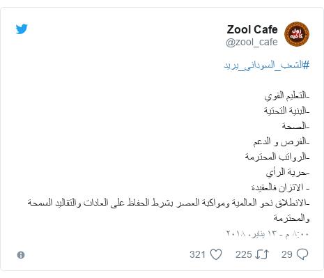 تويتر رسالة بعث بها @zool_cafe: #الشعب_السوداني_يريد-التعليم القوي-البنية التحتية-الصحة-الفرص و الدعم-الرواتب المحترمة-حرية الرأي- الاتزان فالعقيدة-الانطلاق نحو العالمية ومواكبة العصر بشرط الحفاظ على العادات والتقاليد السمحة والمحترمة