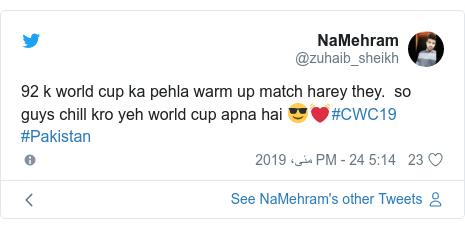 ٹوئٹر پوسٹس @zuhaib_sheikh کے حساب سے: 92 k world cup ka pehla warm up match harey they.  so guys chill kro yeh world cup apna hai 😎💓#CWC19 #Pakistan