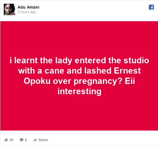 Facebook post by Adu: i learnt the lady entered the studio with a cane and lashed Ernest Opoku over pregnancy? Eii interesting