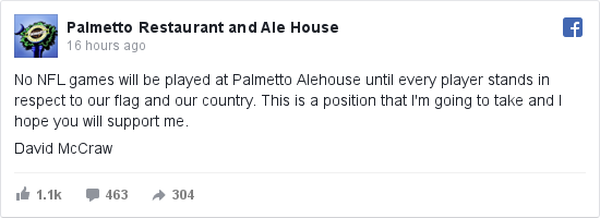 Facebook post by Palmetto Restaurant and Ale House: No NFL games will be played at Palmetto Alehouse until every player stands in respect to our flag and our country.  This is a position that I'm going to take and I hope you will support me.    David McCraw