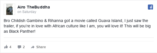 Facebook post by Airo: Bro Childish Gambino & Rihanna got a movie called Guava Island, I just saw the trailer, if you're in love with African culture like I am, you will love it! This will be big as Black Panther!