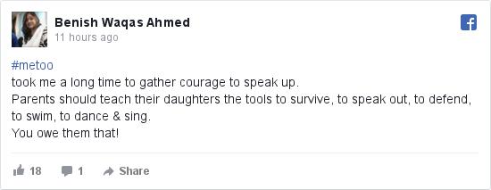 فیس بک پوسٹس Benish کے حساب سے: #metoo took me a long time to gather courage to speak up. Parents should teach their daughters the tools to survive, to speak out, to defend, to swim, to dance & sing.  You owe them that!