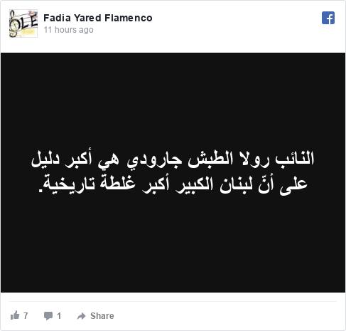 فيسبوك رسالة بعث بها Fadia: النائب رولا الطبش جارودي هي أكبر دليل على أنّ لبنان الكبير أكبر غلطة تاريخية.