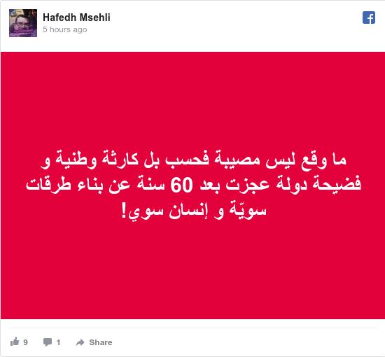 فيسبوك رسالة بعث بها Hafedh: ما وقع ليس مصيبة فحسب بل كارثة وطنية و فضيحة دولة عجزت بعد 60 سنة عن بناء طرقات سويّة و إنسان سوي!