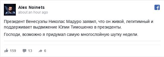 Facebook допис, автор: Alex: Президент Венесуэлы Николас Мадуро заявил, что он живой, легитимный и поддерживает выдвижение Юлии Тимошенко в президенты.   Господи, возможно я придумал самую многослойную шутку недели.