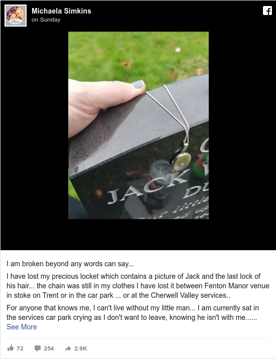 Facebook post by Michaela: I am broken beyond any words can say...  I have lost my precious locket which contains a picture of Jack and the last...