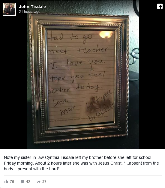 "Facebook post by John: Note my sister-in-law Cynthia Tisdale left my brother before she left for school Friday morning. About 2 hours later she was with Jesus Christ.   ""...absent from the body... present with the Lord"""