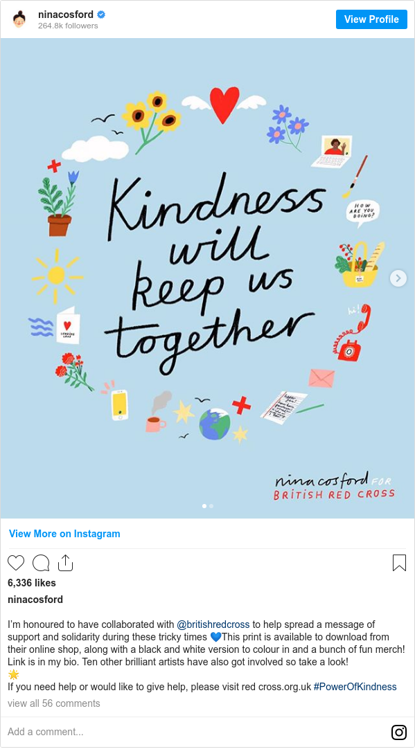 Instagram post by ninacosford: I'm honoured to have collaborated with @britishredcross to help spread a message of support and solidarity during these tricky times 💙This print is available to download from their online shop, along with a black and white version to colour in and a bunch of fun merch! Link is in my bio. Ten other brilliant artists have also got involved so take a look! 🌟 If you need help or would like to give help, please visit red cross.org.uk #PowerOfKindness
