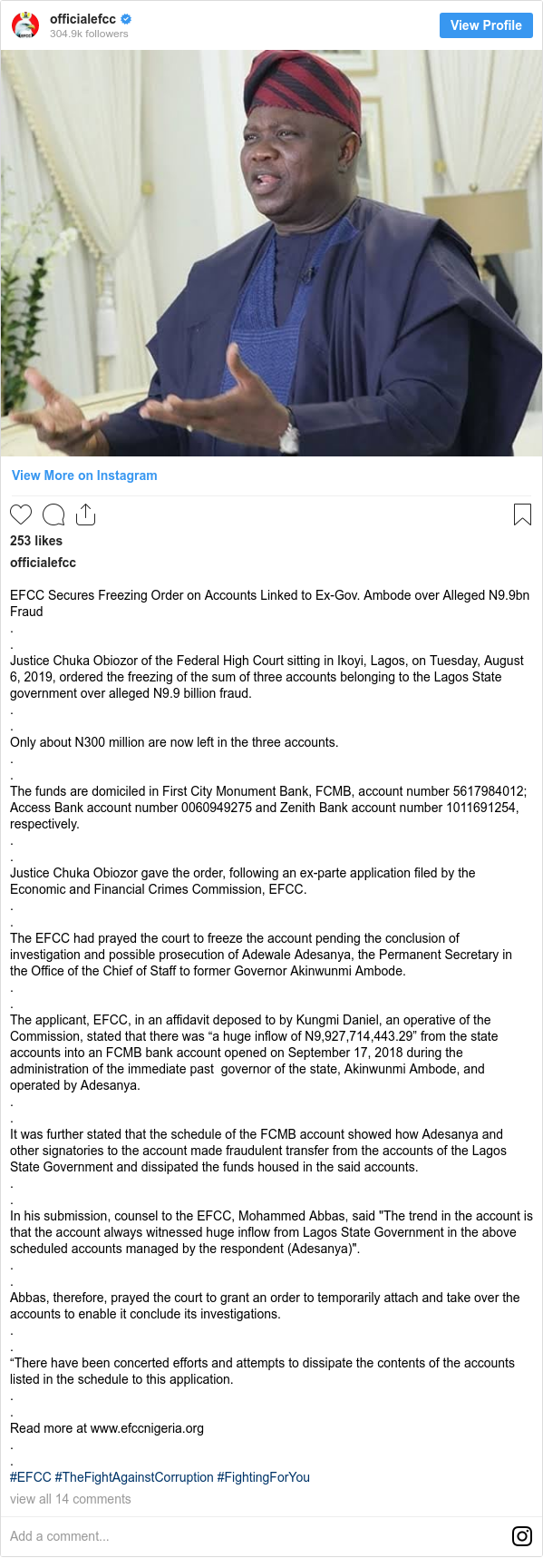 """Instagram post by officialefcc: EFCC Secures Freezing Order on Accounts Linked to Ex-Gov. Ambode over Alleged N9.9bn Fraud . . Justice Chuka Obiozor of the Federal High Court sitting in Ikoyi, Lagos, on Tuesday, August 6, 2019, ordered the freezing of the sum of three accounts belonging to the Lagos State government over alleged N9.9 billion fraud. . . Only about N300 million are now left in the three accounts. . . The funds are domiciled in First City Monument Bank, FCMB, account number 5617984012; Access Bank account number 0060949275 and Zenith Bank account number 1011691254, respectively. . . Justice Chuka Obiozor gave the order, following an ex-parte application filed by the Economic and Financial Crimes Commission, EFCC. . . The EFCC had prayed the court to freeze the account pending the conclusion of investigation and possible prosecution of Adewale Adesanya, the Permanent Secretary in the Office of the Chief of Staff to former Governor Akinwunmi Ambode. . . The applicant, EFCC, in an affidavit deposed to by Kungmi Daniel, an operative of the Commission, stated that there was """"a huge inflow of N9,927,714,443.29"""" from the state accounts into an FCMB bank account opened on September 17, 2018 during the administration of the immediate pastgovernor of the state, Akinwunmi Ambode, and operated by Adesanya. . . It was further stated that the schedule of the FCMB account showed how Adesanya and other signatories to the account made fraudulent transfer from the accounts of the Lagos State Government and dissipated the funds housed in the said accounts. . . In his submission, counsel to the EFCC, Mohammed Abbas, said """"The trend in the account is that the account always witnessed huge inflow from Lagos State Government in the above scheduled accounts managed by the respondent (Adesanya)"""". . . Abbas, therefore, prayed the court to grant an order to temporarily attach and take over the accounts to enable it conclude its investigations. . . """"There have been concerted effo"""