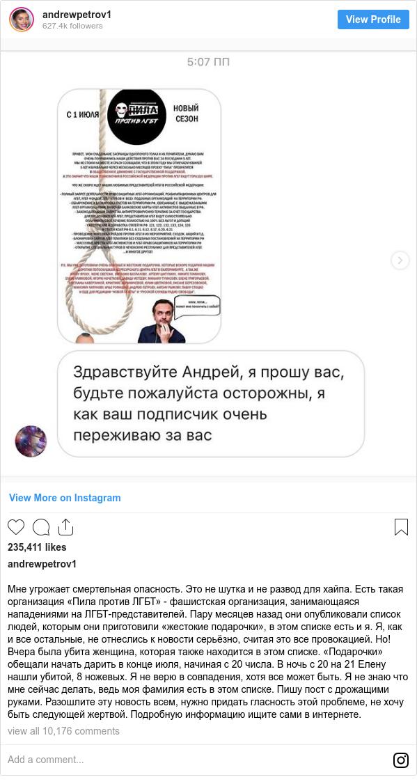 Instagram пост, автор: andrewpetrov1: Мне угрожает смертельная опасность. Это не шутка и не развод для хайпа. Есть такая организация «Пила против ЛГБТ» - фашистская организация, занимающаяся нападениями на ЛГБТ-представителей. Пару месяцев назад они опубликовали список людей, которым они приготовили «жестокие подарочки», в этом списке есть и я. Я, как и все остальные, не отнеслись к новости серьёзно, считая это все провокацией. Но! Вчера была убита женщина, которая также находится в этом списке. «Подарочки» обещали начать дарить в конце июля, начиная с 20 числа. В ночь с 20 на 21 Елену нашли убитой, 8 ножевых. Я не верю в совпадения, хотя все может быть. Я не знаю что мне сейчас делать, ведь моя фамилия есть в этом списке. Пишу пост с дрожащими руками. Разошлите эту новость всем, нужно придать гласность этой проблеме, не хочу быть следующей жертвой. Подробную информацию ищите сами в интернете.